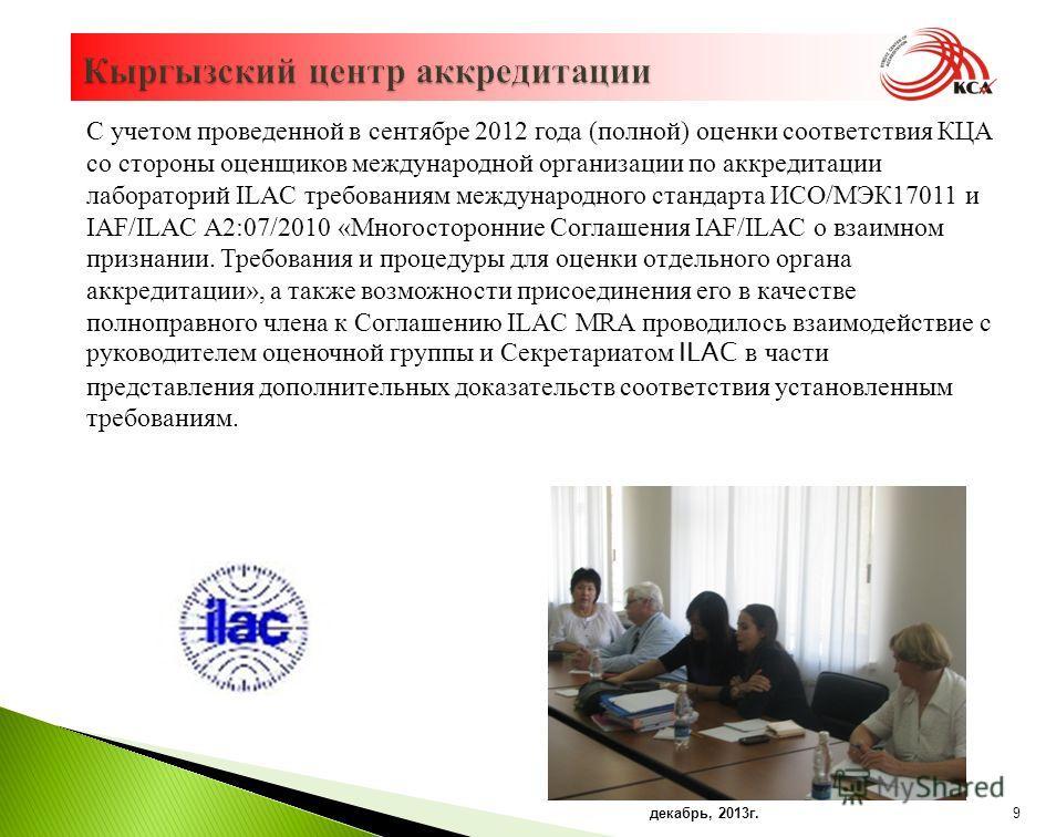 9 С учетом проведенной в сентябре 2012 года ( полной ) оценки соответствия КЦА со стороны оценщиков международной организации по аккредитации лабораторий ILAC требованиям международного стандарта ИСО / МЭК 17011 и IAF/ILAC A2:07/2010 « Многосторонние