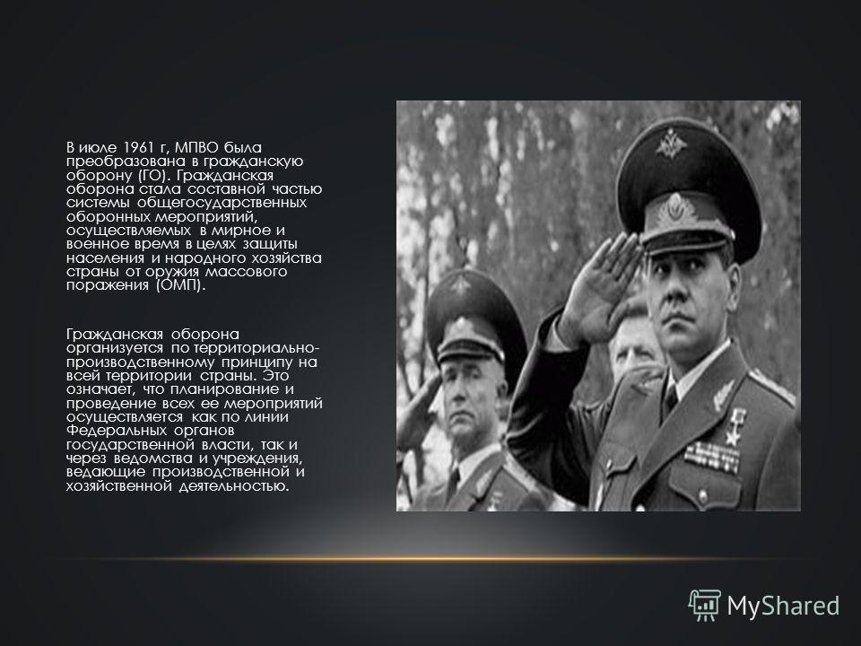 В июле 1961 г, МПВО была преобразована в гражданскую оборону (ГО). Гражданская оборона стала составной частью системы общегосударственных оборонных мероприятий, осуществляемых в мирное и военное время в целях защиты населения и народного хозяйства ст