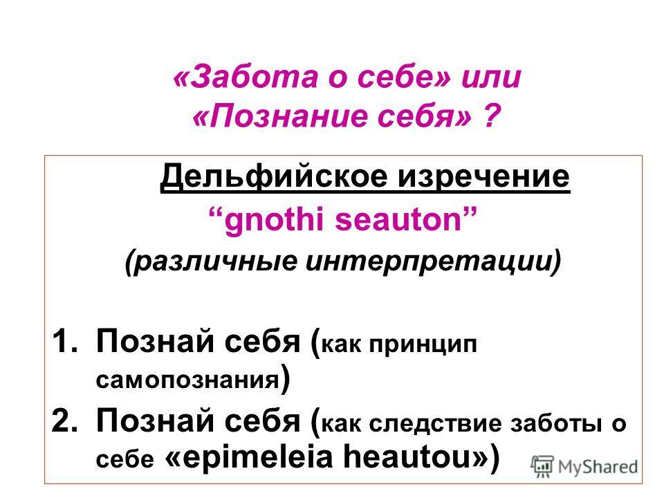 Дельфийское изречение gnothi seauton (различные интерпретации) 1.Познай себя ( как принцип самопознания ) 2.Познай себя ( как следствие заботы о себе «epimeleia heautou») «Забота о себе» или «Познание себя» ?