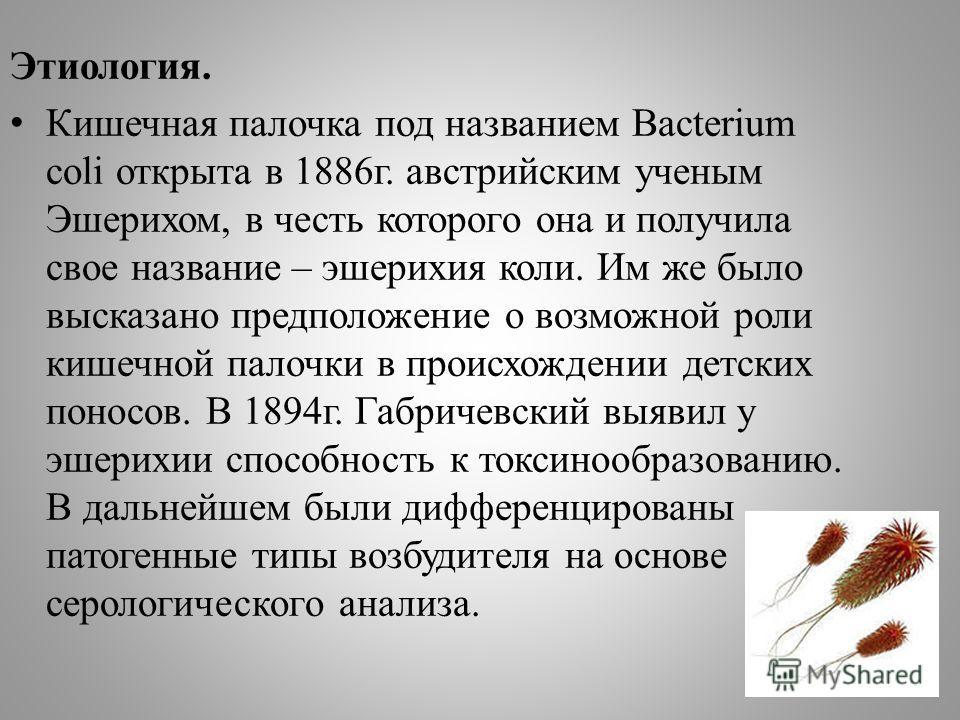 Этиология. Кишечная палочка под названием Bacterium coli открыта в 1886г. австрийским ученым Эшерихом, в честь которого она и получила свое название – эшерихия коли. Им же было высказано предположение о возможной роли кишечной палочки в происхождении