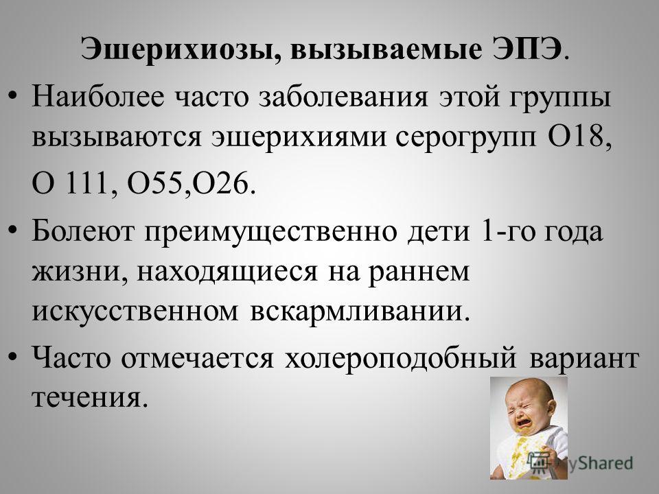 Эшерихиозы, вызываемые ЭПЭ. Наиболее часто заболевания этой группы вызываются эшерихиями серогрупп О18, О 111, О55,О26. Болеют преимущественно дети 1-го года жизни, находящиеся на раннем искусственном вскармливании. Часто отмечается холероподобный ва