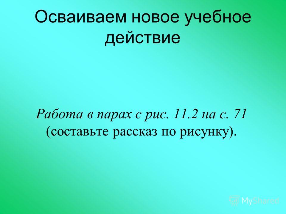 Осваиваем новое учебное действие Работа в парах с рис. 11.2 на с. 71 (составьте рассказ по рисунку).