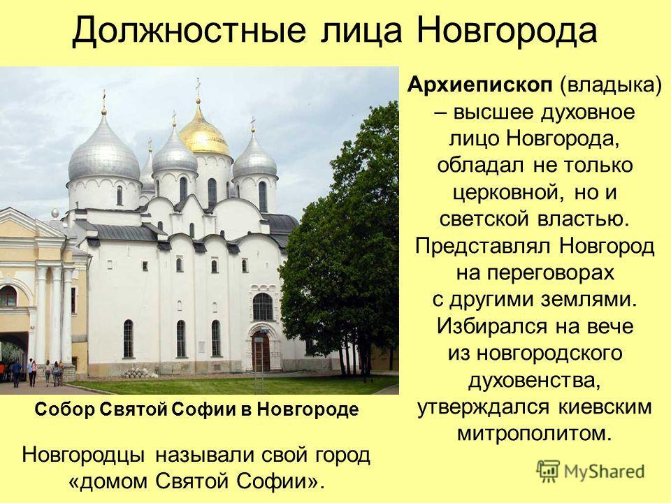 Должностные лица Новгорода Архиепископ (владыка) – высшее духовное лицо Новгорода, обладал не только церковной, но и светской властью. Представлял Новгород на переговорах с другими землями. Избирался на вече из новгородского духовенства, утверждался
