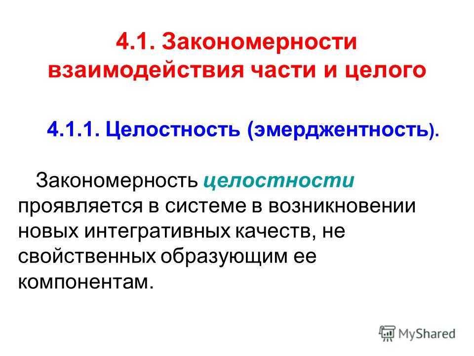 4.1. Закономерности взаимодействия части и целого 4.1.1. Целостность (эмерджентность ). Закономерность целостности проявляется в системе в возникновении новых интегративных качеств, не свойственных образующим ее компонентам.