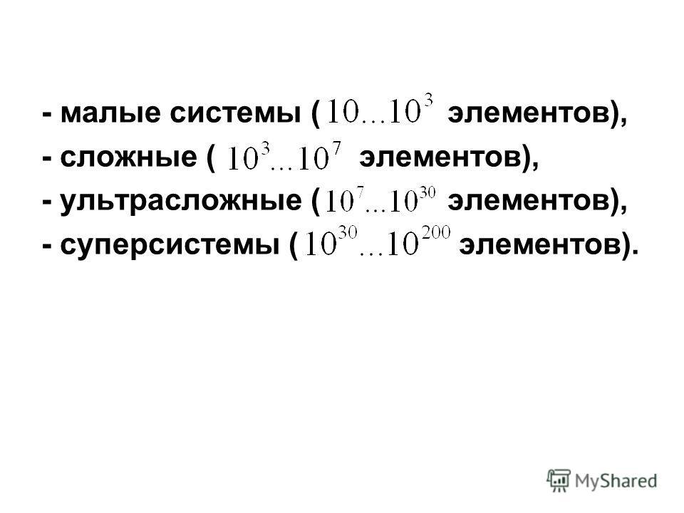 - малые системы ( элементов), - сложные ( элементов), - ультрасложные ( элементов), - суперсистемы ( элементов).