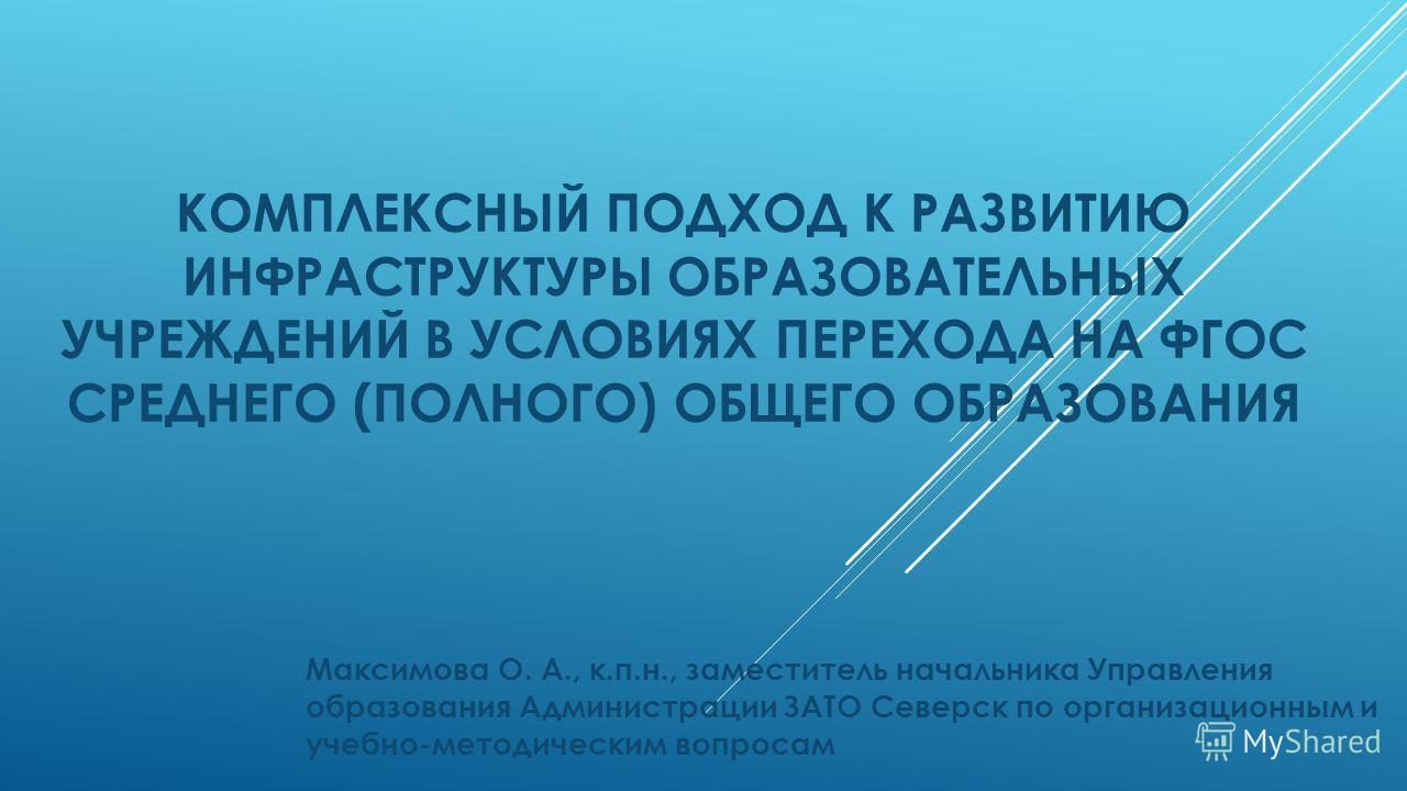 КОМПЛЕКСНЫЙ ПОДХОД К РАЗВИТИЮ ИНФРАСТРУКТУРЫ ОБРАЗОВАТЕЛЬНЫХ УЧРЕЖДЕНИЙ В УСЛОВИЯХ ПЕРЕХОДА НА ФГОС СРЕДНЕГО (ПОЛНОГО) ОБЩЕГО ОБРАЗОВАНИЯ Максимова О. А., к.п.н., заместитель начальника Управления образования Администрации ЗАТО Северск по организацио