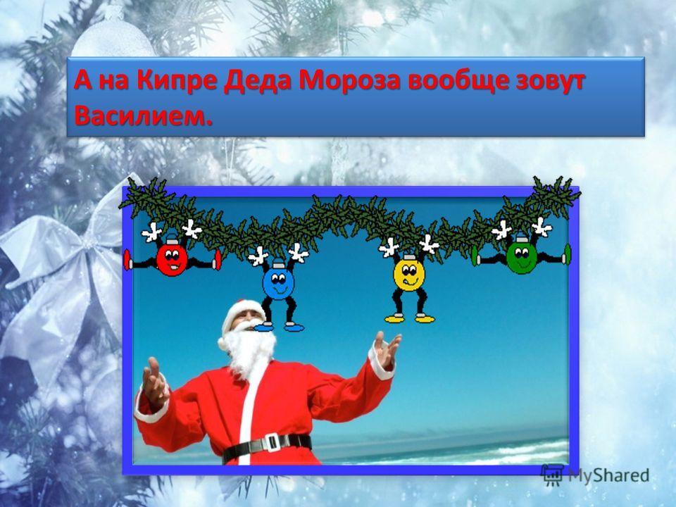 А на Кипре Деда Мороза вообще зовут Василием.
