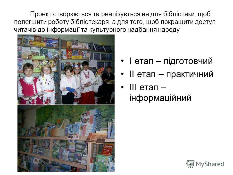Проект створюється та реалізується не для бібліотеки, щоб полегшити роботу бібліотекаря, а для того, щоб покращити доступ читачів до інформації та культурного надбання народу І етап – підготовчий ІІ етап – практичний ІІІ етап – інформаційний