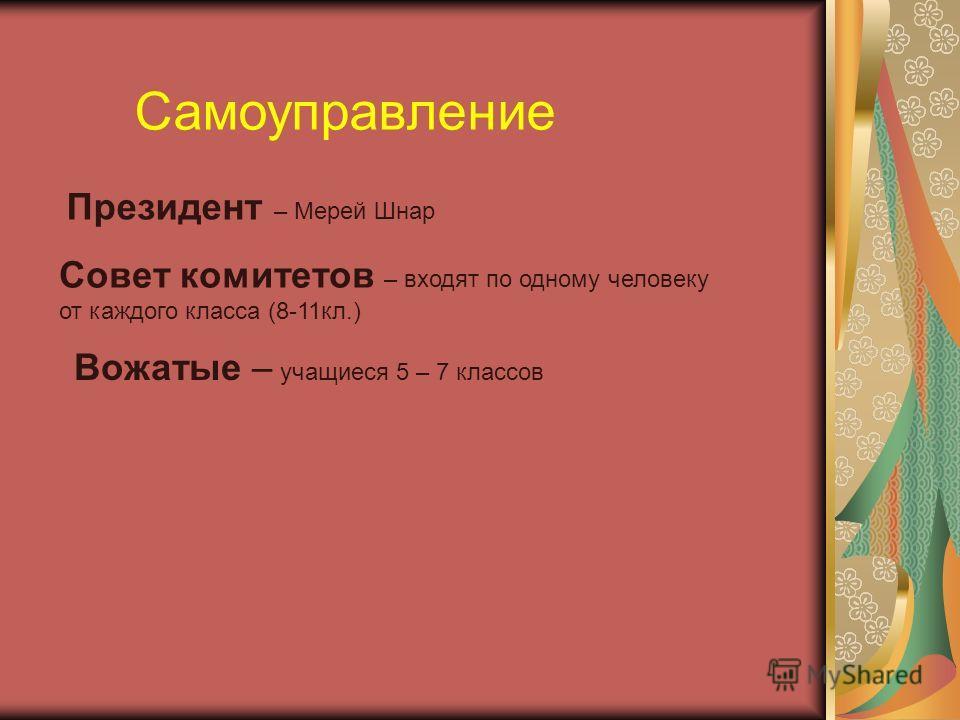 Самоуправление Президент – Мерей Шнар Совет комитетов – входят по одному человеку от каждого класса (8-11кл.) Вожатые – учащиеся 5 – 7 классов