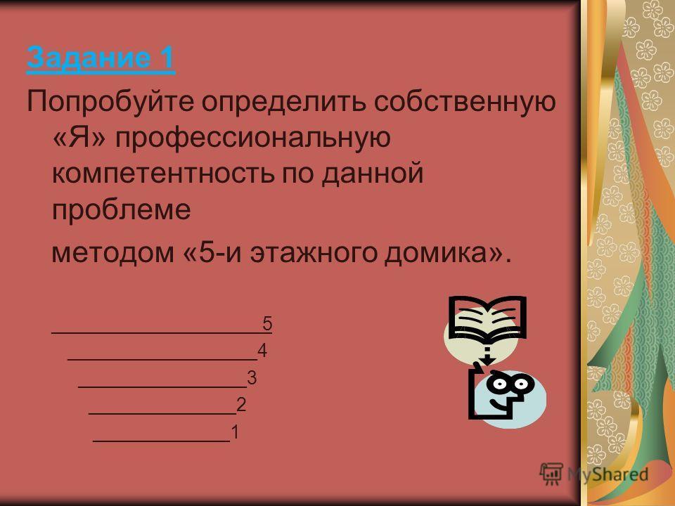 Задание 1 Попробуйте определить собственную «Я» профессиональную компетентность по данной проблеме методом «5-и этажного домика». ____________________5 __________________4 ________________3 ______________2 _____________1
