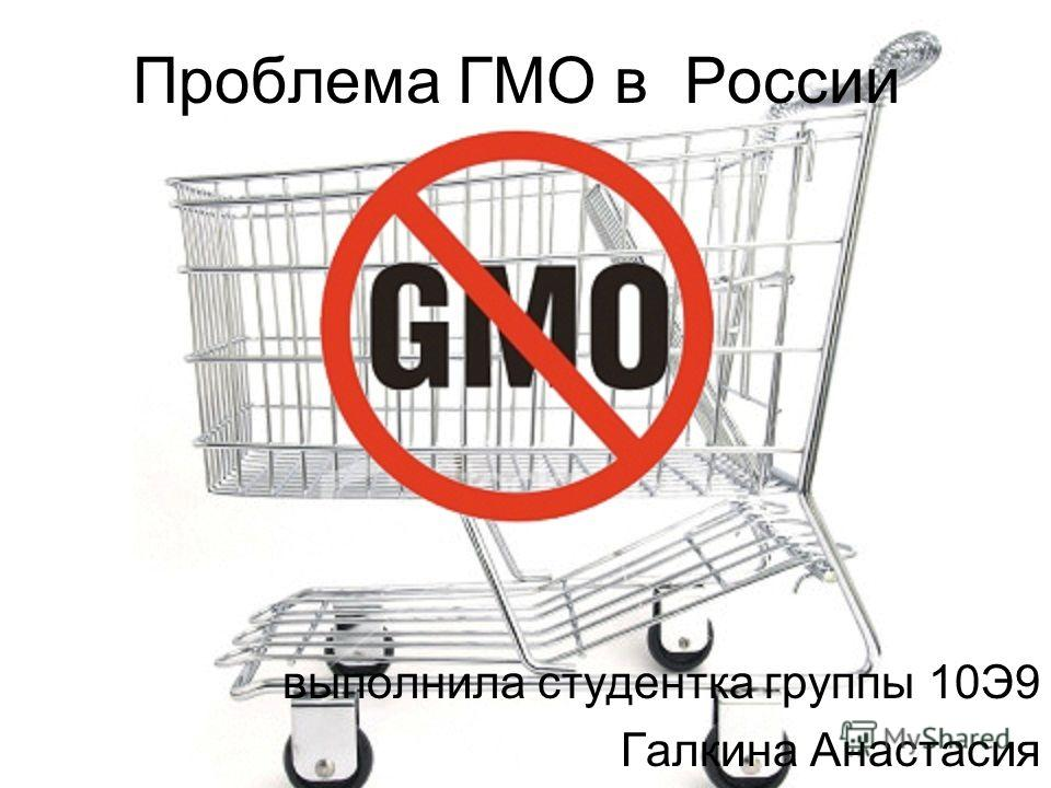 Проблема ГМО в России выполнила студентка группы 10Э9 Галкина Анастасия