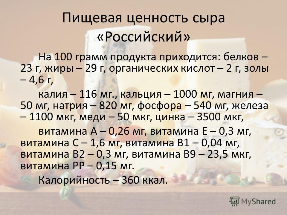 Пищевая ценность сыра «Российский» На 100 грамм продукта приходится: белков – 23 г, жиры – 29 г, органических кислот – 2 г, золы – 4,6 г, калия – 116 мг., кальция – 1000 мг, магния – 50 мг, натрия – 820 мг, фосфора – 540 мг, железа – 1100 мкг, меди –