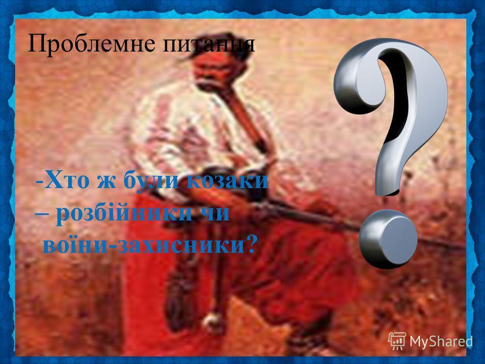 Проблемне питання -Хто ж були козаки – розбійники чи воїни-захисники?