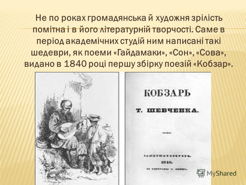 Не по роках громадянська й художня зрілість помітна і в його літературній творчості. Саме в період академічних студій ним написані такі шедеври, як поеми «Гайдамаки», «Сон», «Сова», видано в 1840 році першу збірку поезій «Кобзар».