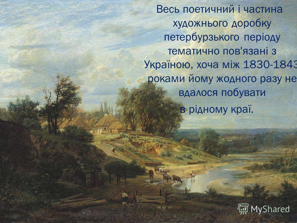 Весь поетичний і частина художнього доробку петербурзького періоду тематично пов'язані з Україною, хоча між 1830-1843 роками йому жодного разу не вдалося побувати в рідному краї.