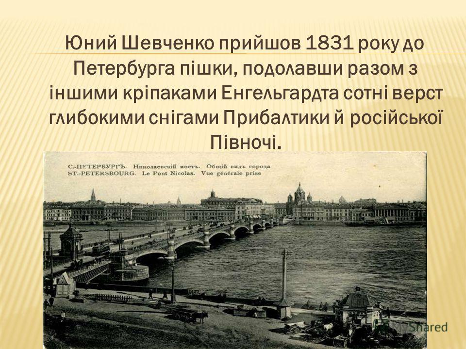 Юний Шевченко прийшов 1831 року до Петербурга пішки, подолавши разом з іншими кріпаками Енгельгардта сотні верст глибокими снігами Прибалтики й російської Півночі.