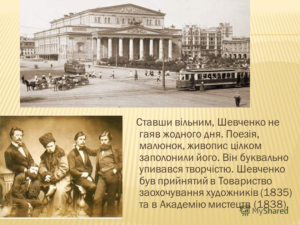 Ставши вільним, Шевченко не гаяв жодного дня. Поезія, малюнок, живопис цілком заполонили його. Він буквально упивався творчістю. Шевченко був прийнятий в Товариство заохочування художників (1835) та в Академію мистецтв (1838).