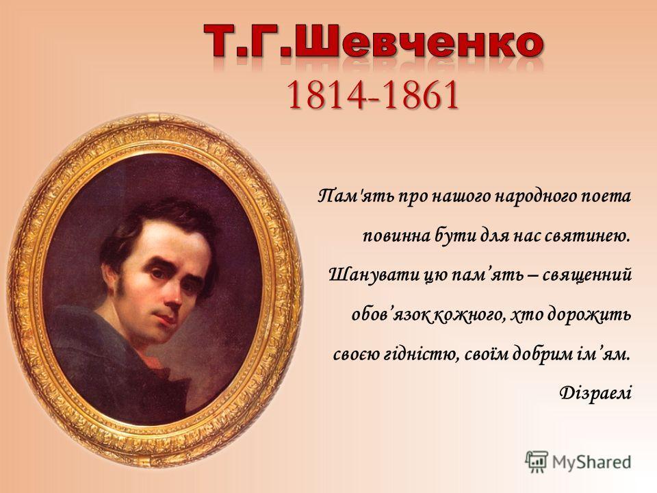 Пам'ять про нашого народного поета повинна бути для нас святинею. Шанувати цю память – священний обовязок кожного, хто дорожить своєю гідністю, своїм добрим імям. Дізраелі