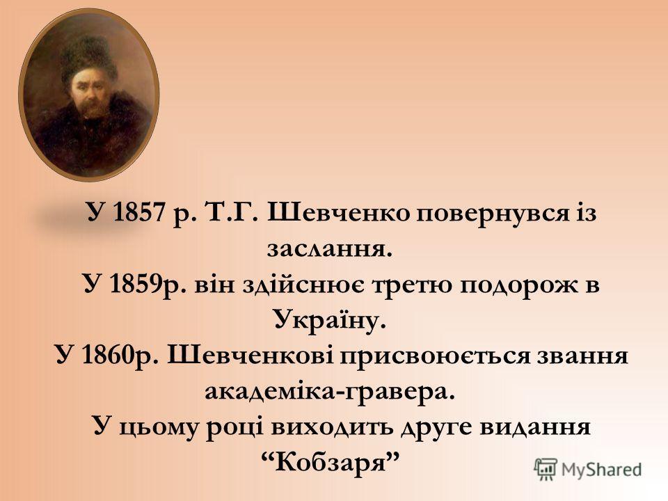 У 1857 р. Т.Г. Шевченко повернувся із заслання. У 1859р. він здійснює третю подорож в Україну. У 1860р. Шевченкові присвоюється звання академіка-гравера. У цьому році виходить друге видання Кобзаря