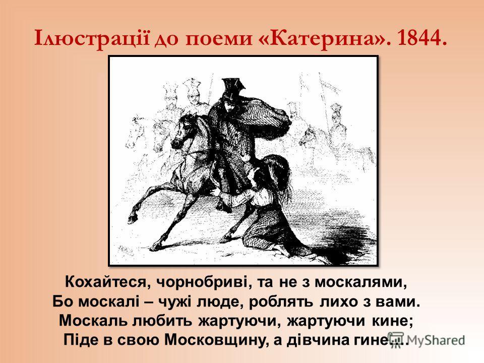 Ілюстрації до поеми «Катерина». 1844. Кохайтеся, чорнобриві, та не з москалями, Бо москалі – чужі люде, роблять лихо з вами. Москаль любить жартуючи, жартуючи кине; Піде в свою Московщину, а дівчина гине….