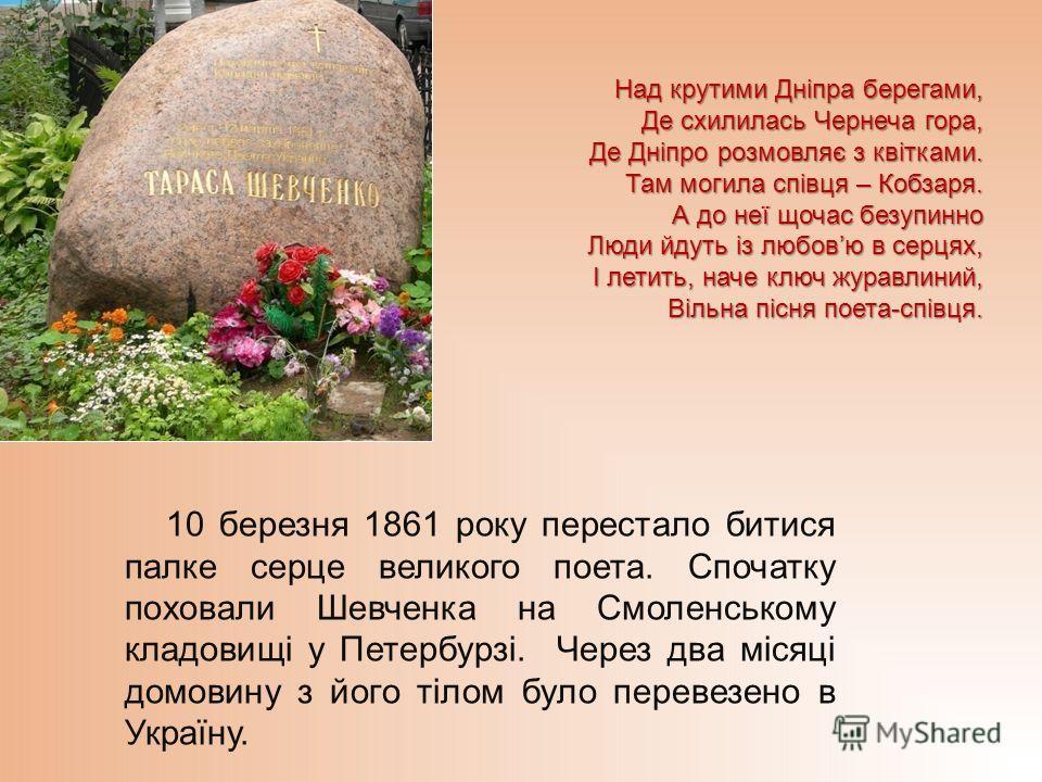 10 березня 1861 року перестало битися палке серце великого поета. Спочатку поховали Шевченка на Смоленському кладовищі у Петербурзі. Через два місяці домовину з його тілом було перевезено в Україну. Над крутими Дніпра берегами, Де схилилась Чернеча г