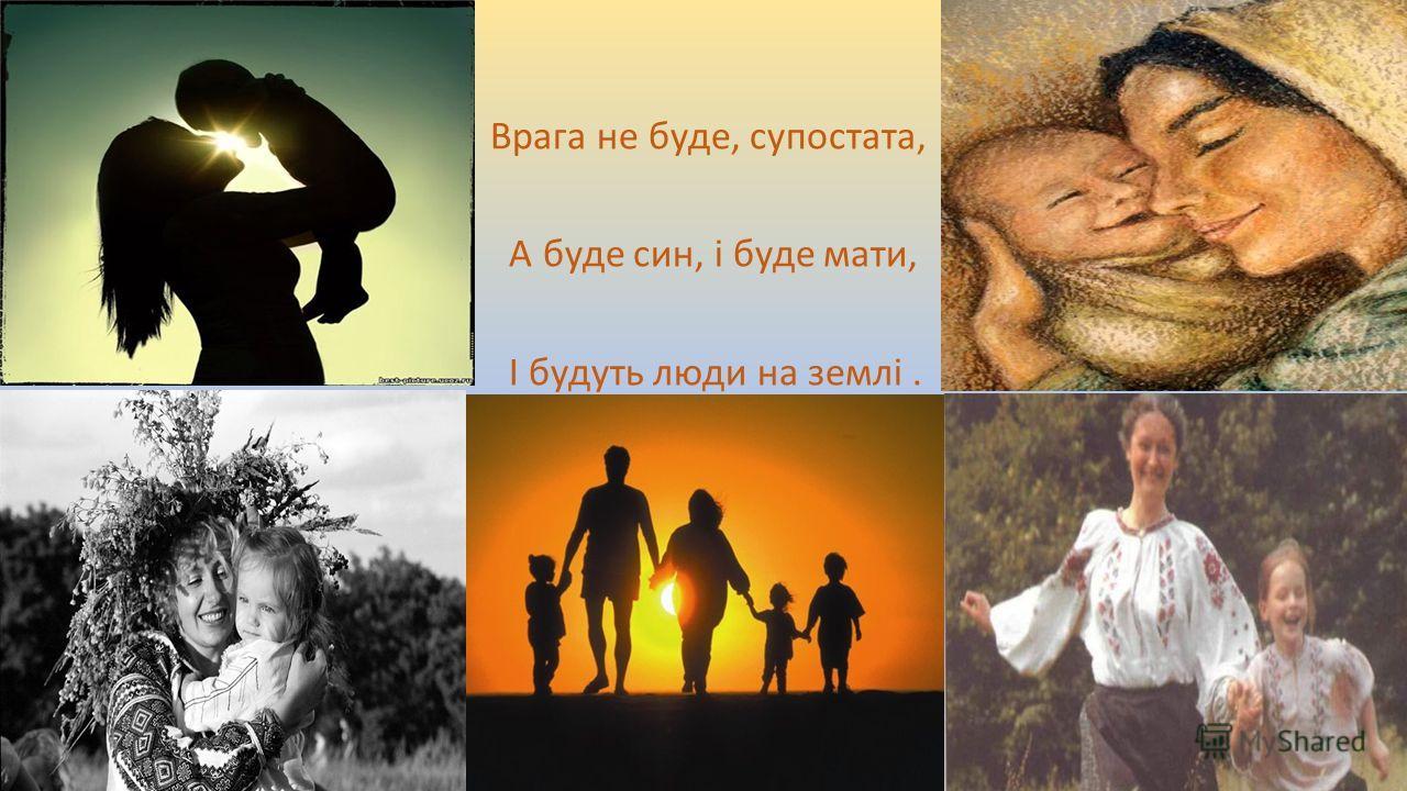 . Врага не буде, супостата, А буде син, і буде мати, І будуть люди на землі.