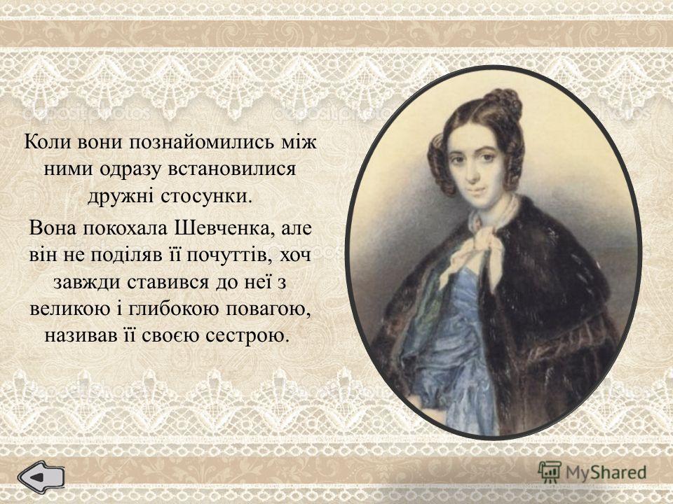 Коли вони познайомились між ними одразу встановилися дружні стосунки. Вона покохала Шевченка, але він не поділяв її почуттів, хоч завжди ставився до неї з великою і глибокою повагою, називав її своєю сестрою.