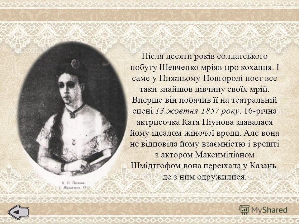 Після десяти років солдатського побуту Шевченко мріяв про кохання. І саме у Нижньому Новгороді поет все таки знайшов дівчину своїх мрій. Вперше він побачив її на театральній сцені 13 жовтня 1857 року. 16-річна актрисочка Катя Піунова здавалася йому і