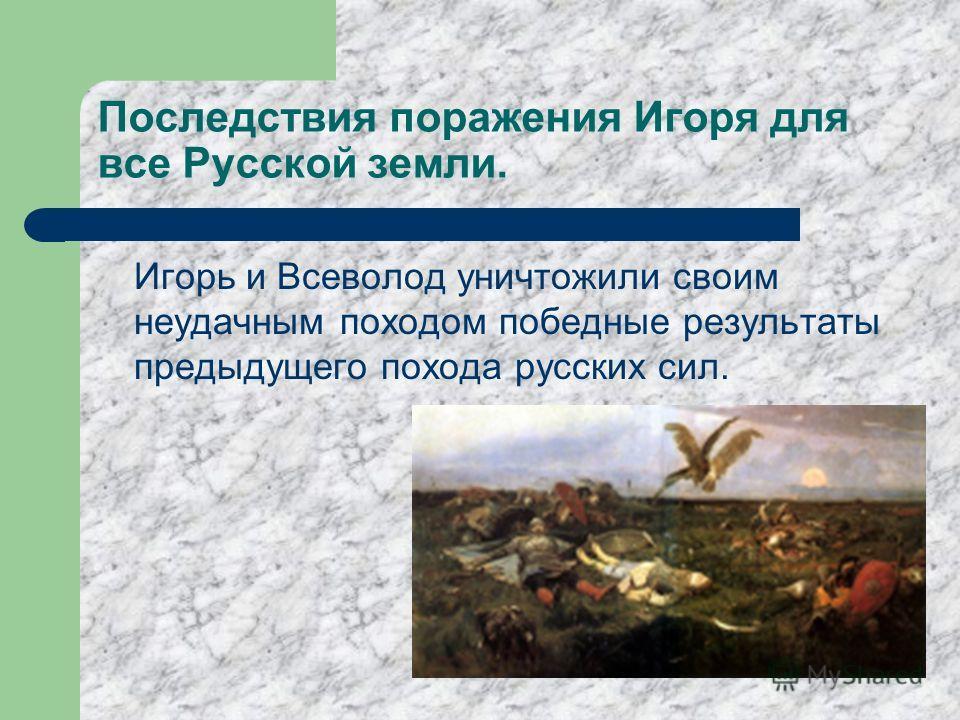 Последствия поражения Игоря для все Русской земли. Игорь и Всеволод уничтожили своим неудачным походом победные результаты предыдущего похода русских сил.
