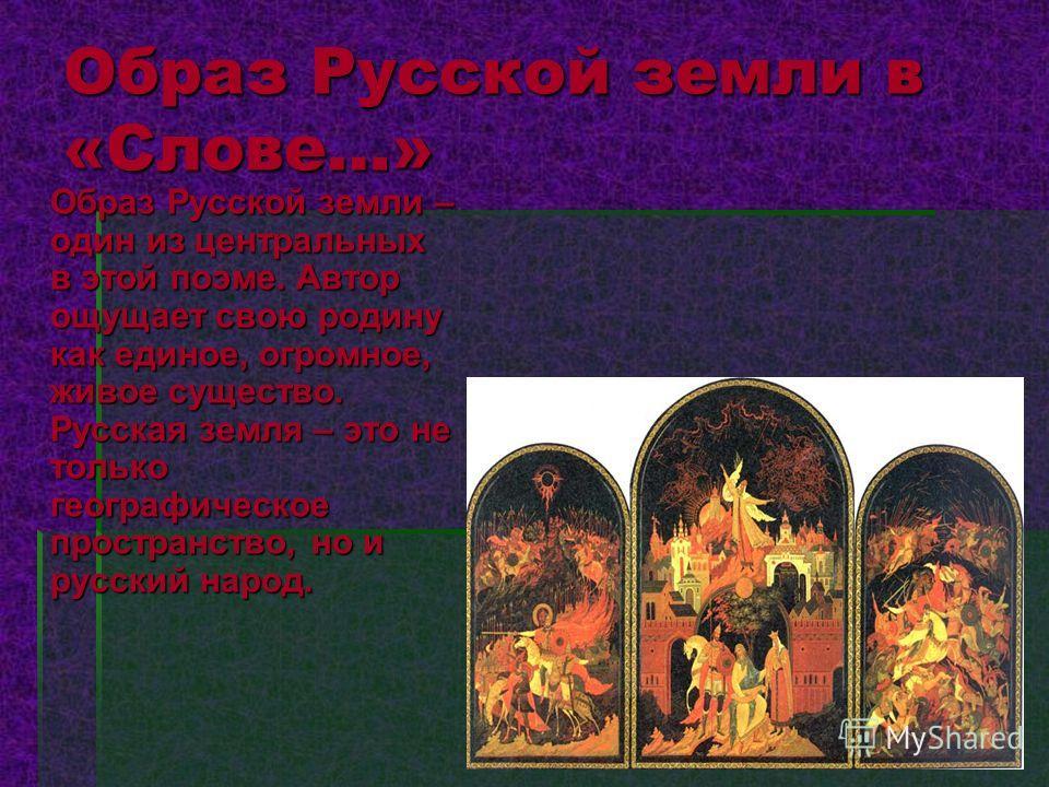 Образ Русской земли в «Слове…» Образ Русской земли – один из центральных в этой поэме. Автор ощущает свою родину как единое, огромное, живое существо. Русская земля – это не только географическое пространство, но и русский народ.
