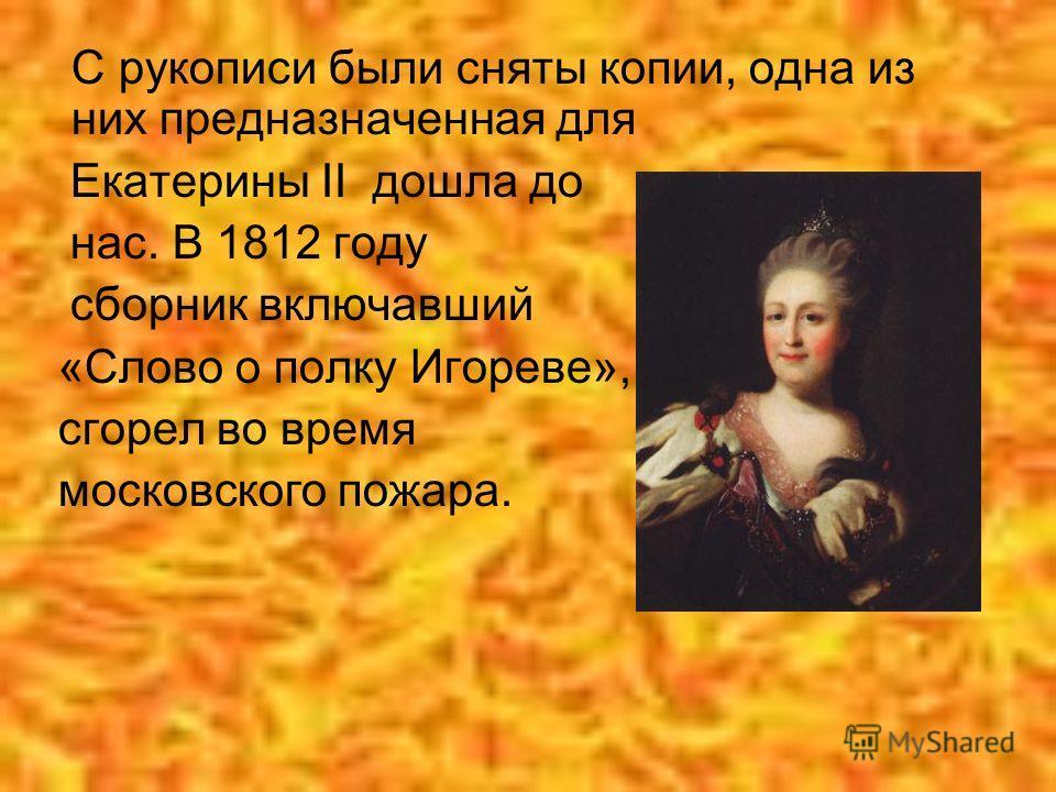 С рукописи были сняты копии, одна из них предназначенная для Екатерины II дошла до нас. В 1812 году сборник включавший «Слово о полку Игореве», сгорел во время московского пожара.