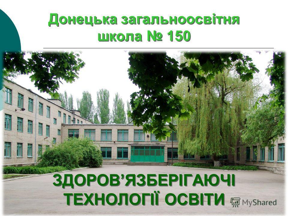 Донецька загальноосвітня школа 150 ЗДОРОВЯЗБЕРІГАЮЧІ ТЕХНОЛОГІЇ ОСВІТИ ЗДОРОВЯЗБЕРІГАЮЧІ ТЕХНОЛОГІЇ ОСВІТИ