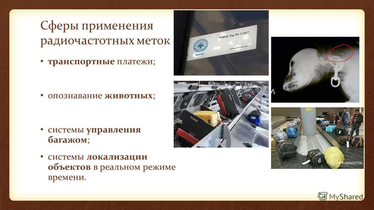 Сферы применения радиочастотных меток транспортные платежи; опознавание животных; системы управления багажом; системы локализации объектов в реальном режиме времени.