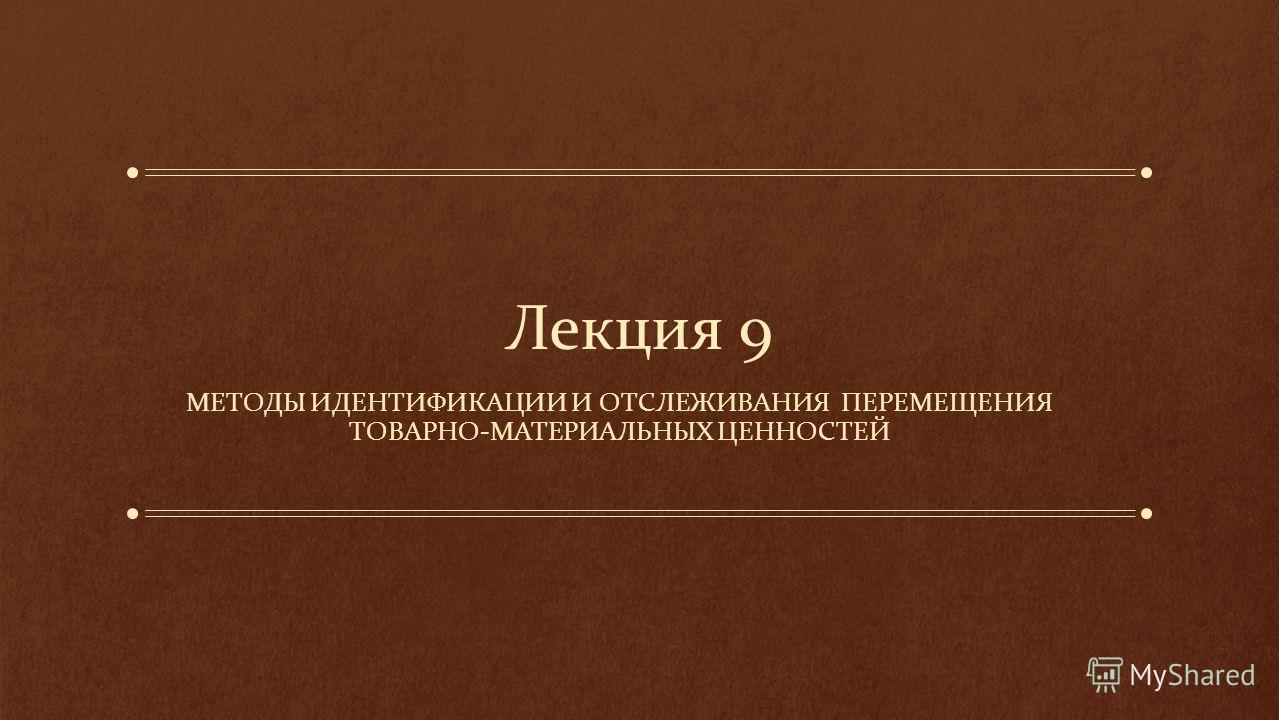 Лекция 9 МЕТОДЫ ИДЕНТИФИКАЦИИ И ОТСЛЕЖИВАНИЯ ПЕРЕМЕЩЕНИЯ ТОВАРНО-МАТЕРИАЛЬНЫХ ЦЕННОСТЕЙ