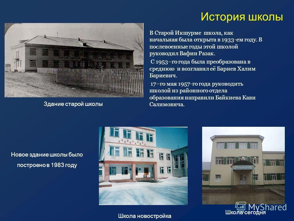 История школы В Старой Икшурме школа, как начальная была открыта в 1933-ем году. В послевоенные годы этой школой руководил Вафин Разак. С 1953–го года была преобразована в среднюю и возглавил её Бариев Халим Бариевич. 17–го мая 1957-го года руководит