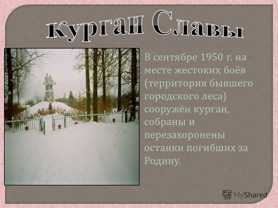В сентябре 1950 г. на месте жестоких боёв ( территория бывшего городского леса ) сооружён курган, собраны и перезахоронены останки погибших за Родину.