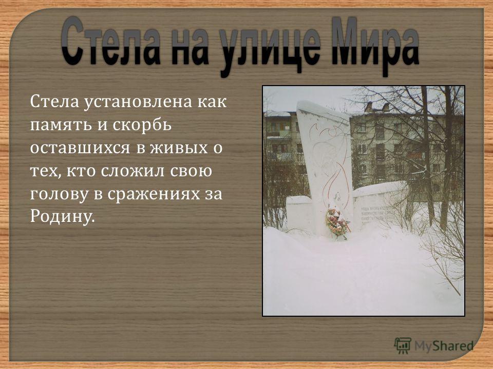 Стела установлена как память и скорбь оставшихся в живых о тех, кто сложил свою голову в сражениях за Родину.