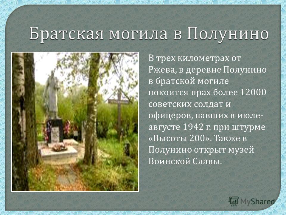 В трех километрах от Ржева, в деревне Полунино в братской могиле покоится прах более 12000 советских солдат и офицеров, павших в июле - августе 1942 г. при штурме « Высоты 200». Также в Полунино открыт музей Воинской Славы.