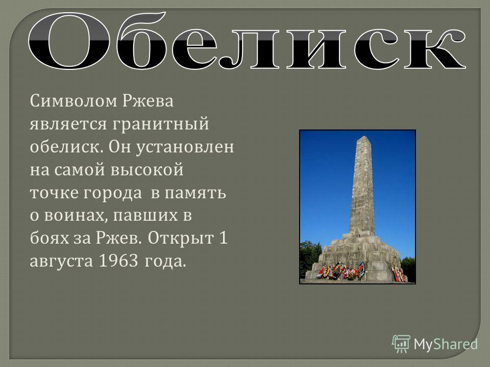 Символом Ржева является гранитный обелиск. Он установлен на самой высокой точке города в память о воинах, павших в боях за Ржев. Открыт 1 августа 1963 года.