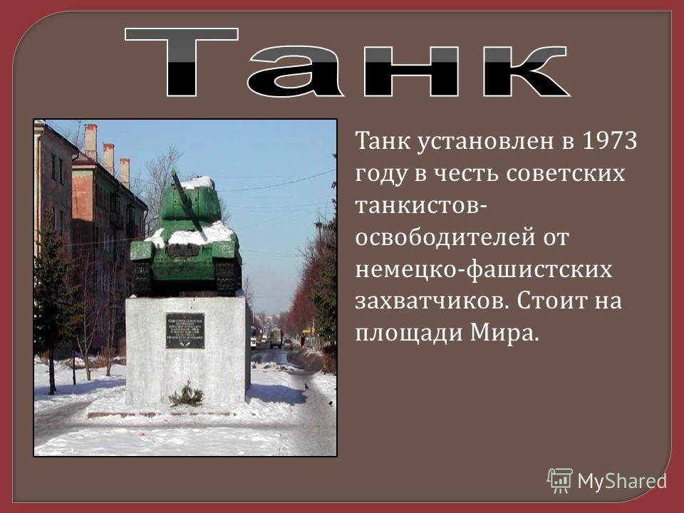 Танк установлен в 1973 году в честь советских танкистов - освободителей от немецко - фашистских захватчиков. Стоит на площади Мира.