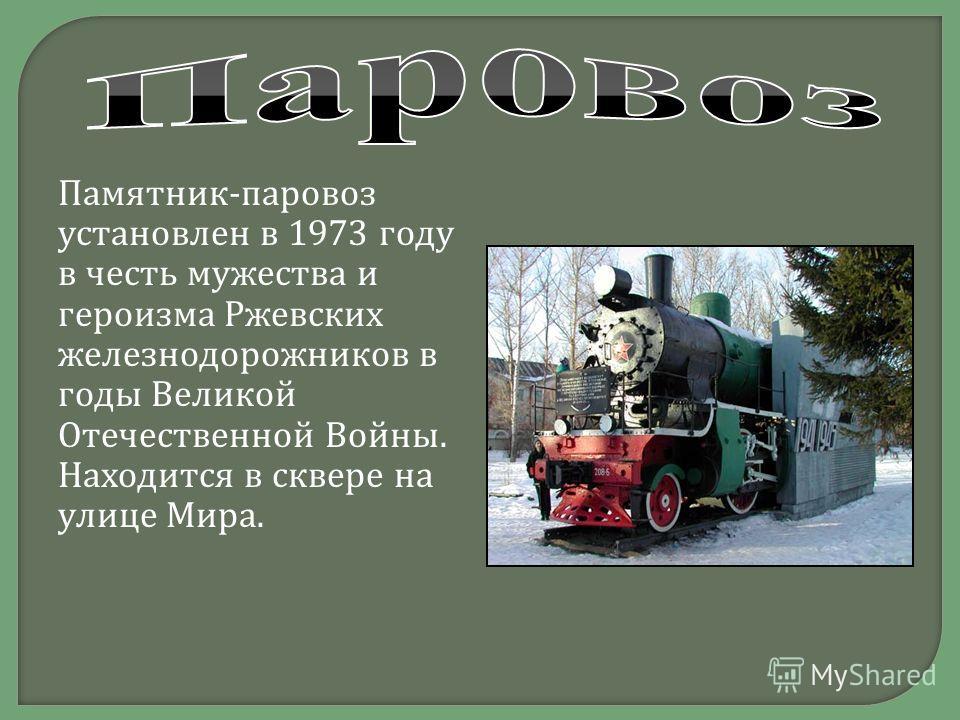 Памятник - паровоз установлен в 1973 году в честь мужества и героизма Ржевских железнодорожников в годы Великой Отечественной Войны. Находится в сквере на улице Мира.
