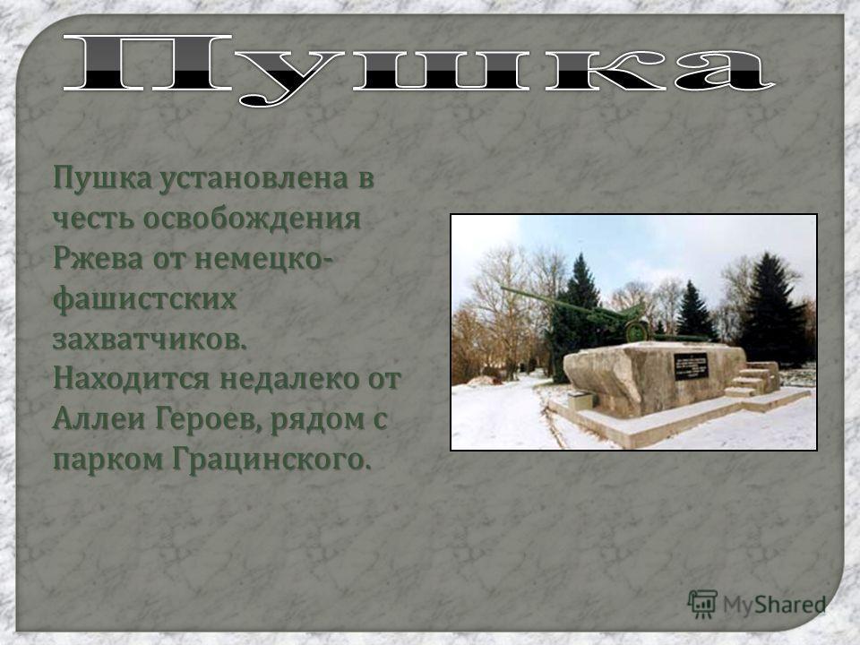 Пушка установлена в честь освобождения Ржева от немецко - фашистских захватчиков. Находится недалеко от Аллеи Героев, рядом с парком Грацинского.