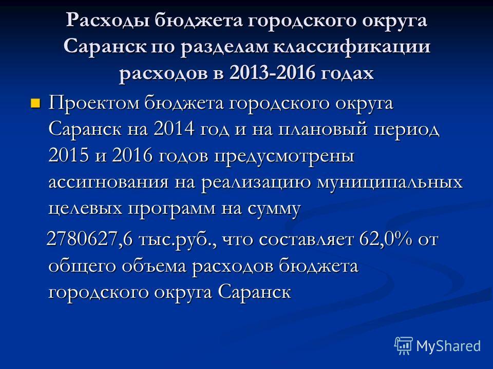 Расходы бюджета городского округа Саранск по разделам классификации расходов в 2013-2016 годах Проектом бюджета городского округа Саранск на 2014 год и на плановый период 2015 и 2016 годов предусмотрены ассигнования на реализацию муниципальных целевы