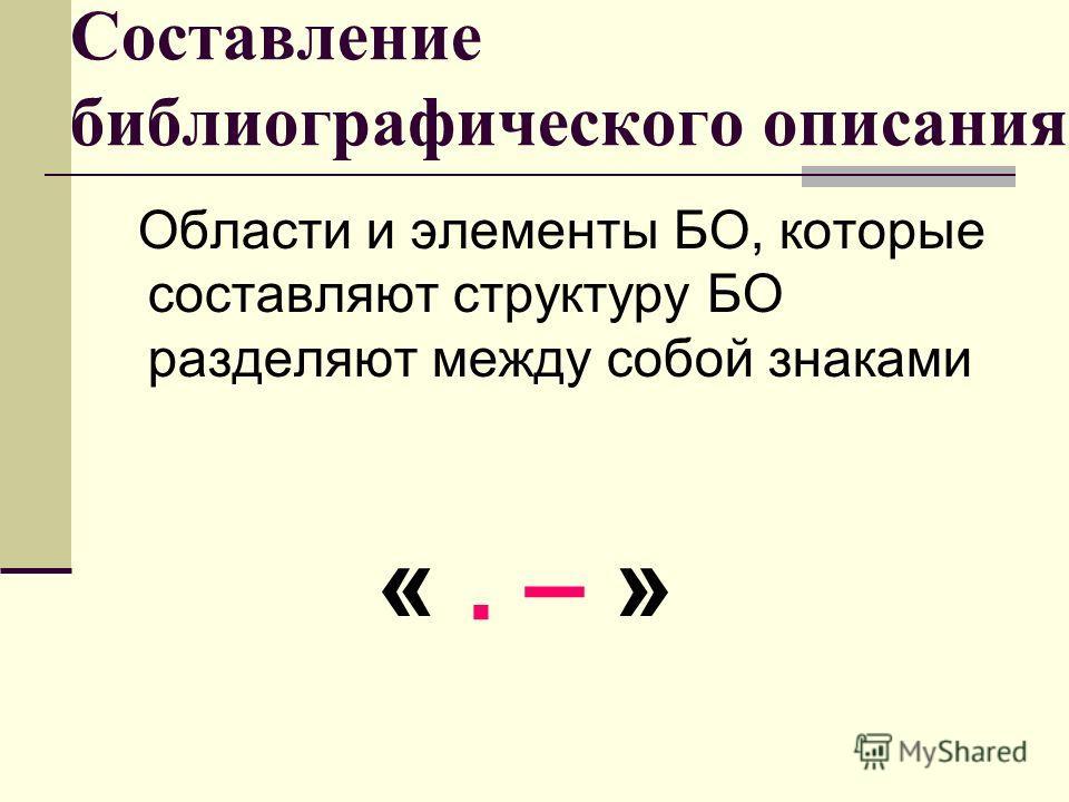 Составление библиографического описания Области и элементы БО, которые составляют структуру БО разделяют между собой знаками «. – »