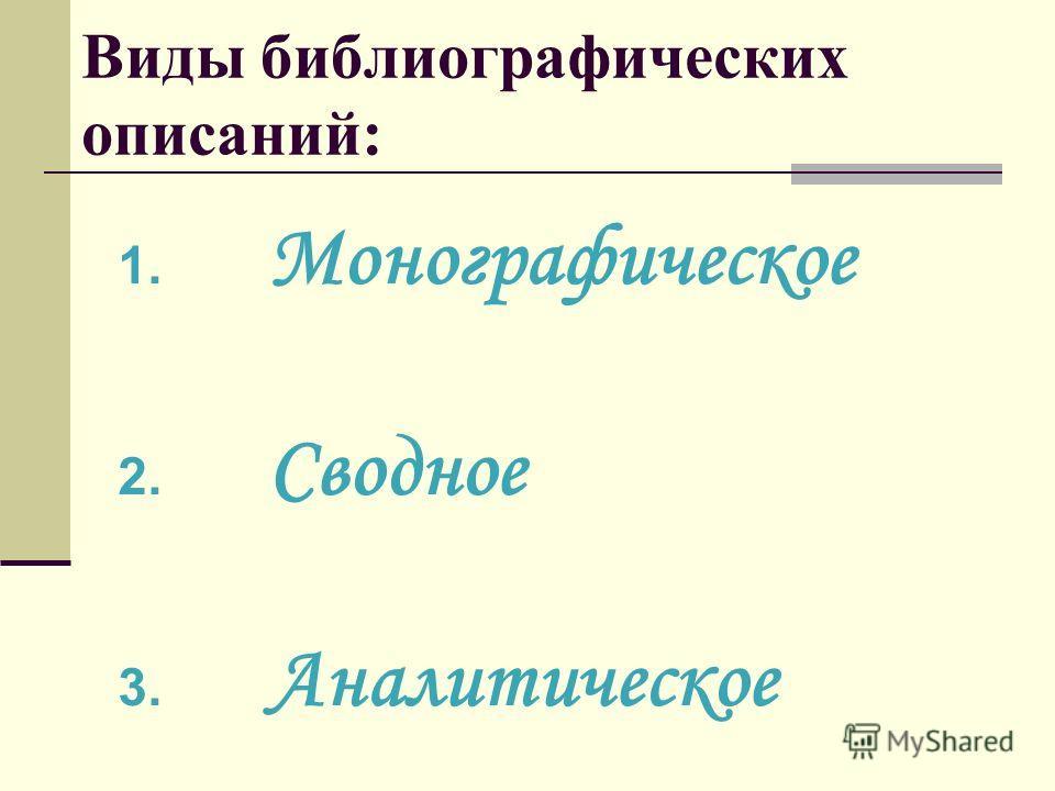 Виды библиографических описаний: 1. Монографическое 2. Сводное 3. Аналитическое