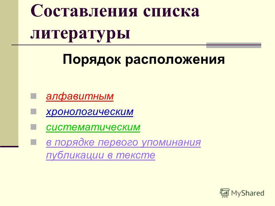 Составления списка литературы Порядок расположения алфавитным хронологическим систематическим в порядке первого упоминания публикации в тексте