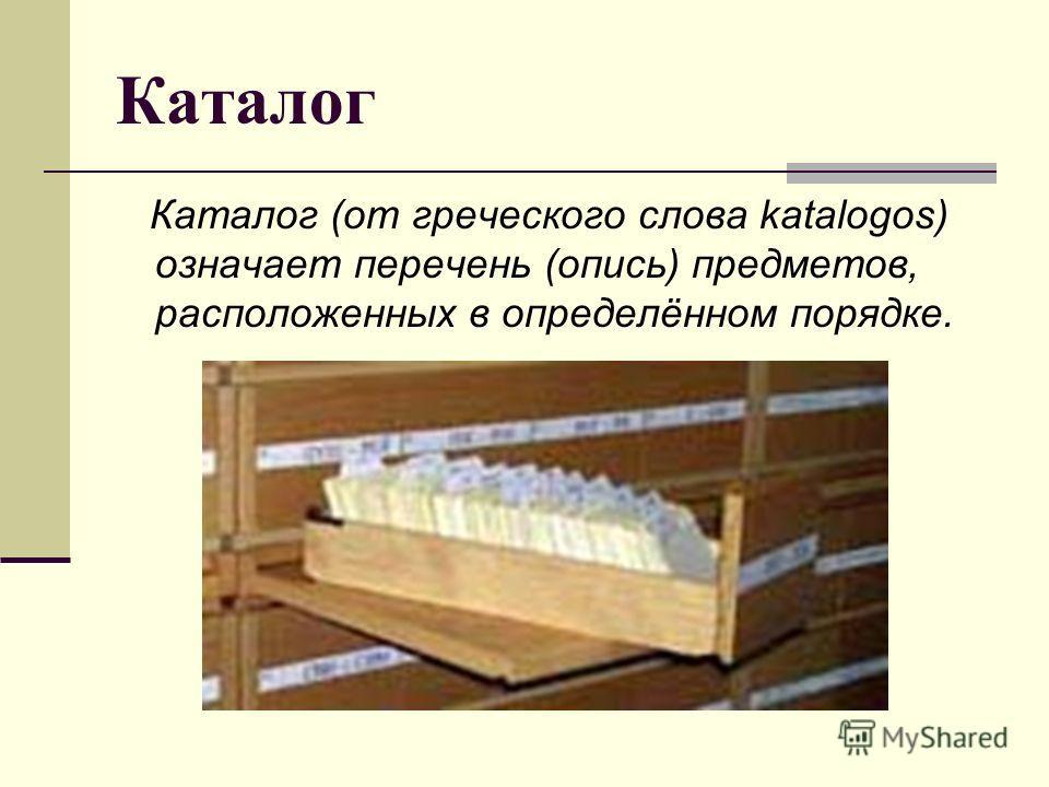 Каталог Каталог (от греческого слова katalogos) означает перечень (опись) предметов, расположенных в определённом порядке.