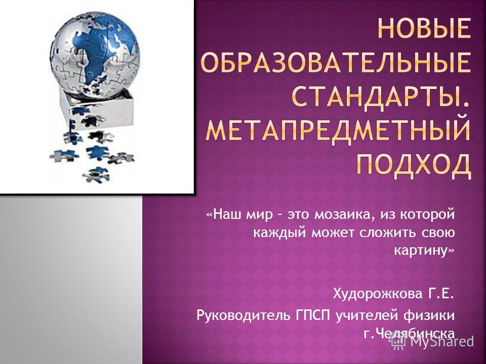 «Наш мир – это мозаика, из которой каждый может сложить свою картину» Худорожкова Г.Е. Руководитель ГПСП учителей физики г.Челябинска