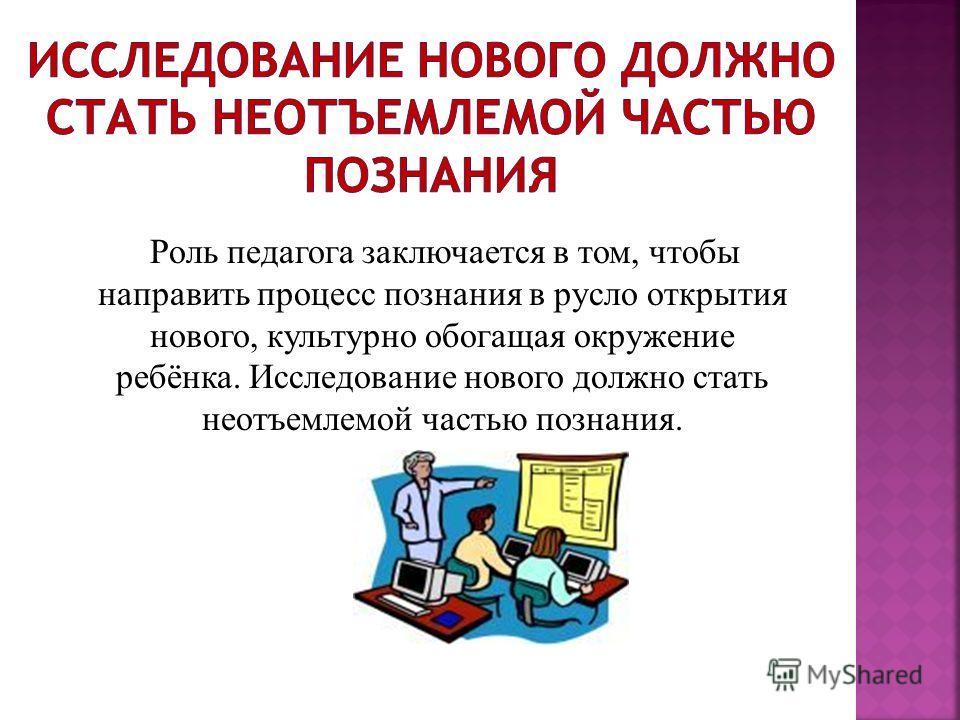 Роль педагога заключается в том, чтобы направить процесс познания в русло открытия нового, культурно обогащая окружение ребёнка. Исследование нового должно стать неотъемлемой частью познания.