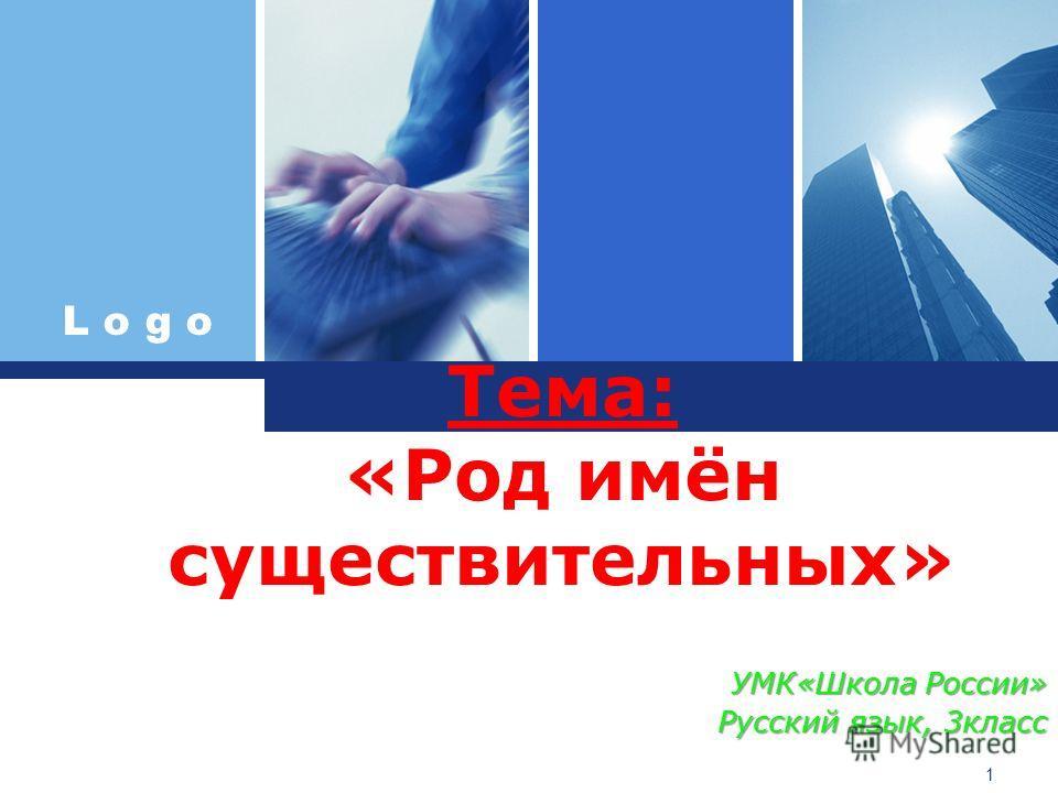 L o g o Тема: «Род имён существительных» УМК«Школа России» Русский язык, 3класс 1